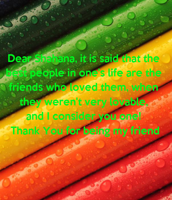 Dear Shahana, it is said that the  best people in one's life are the  friends who loved them, when  they weren't very lovable,  and I consider you one!  Thank You