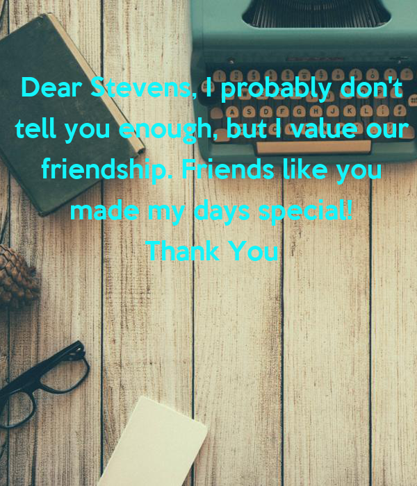 Dear Stevens, I probably don't  tell you enough, but I value our  friendship. Friends like you  made my days special!  Thank You