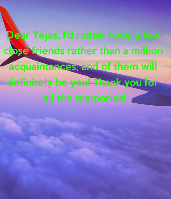 Dear Tejas, I'd rather have a few  close friends rather than a million  acquaintances, and of them will  definitely be you! Thank you for  all the memories!