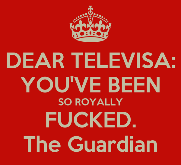 DEAR TELEVISA: YOU'VE BEEN SO ROYALLY FUCKED. The Guardian