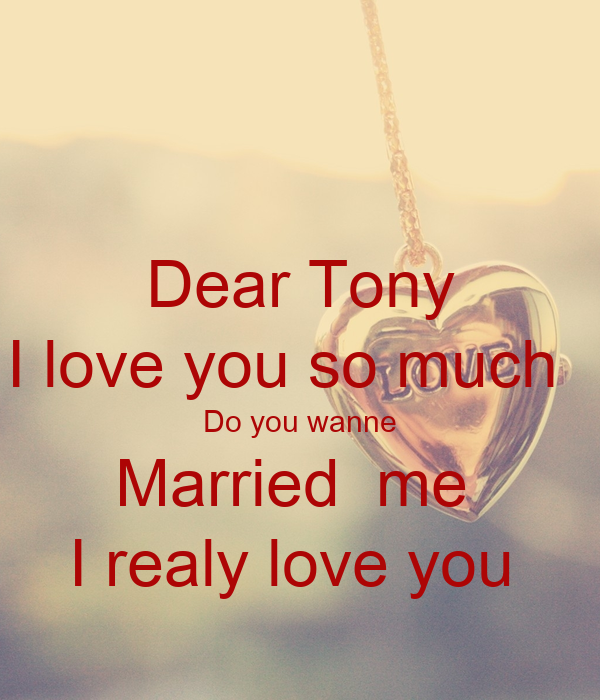 Dear Tony I love you so much   Do you wanne Married  me  I realy love you