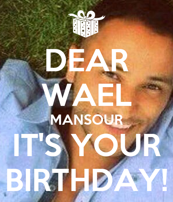 DEAR WAEL MANSOUR IT'S YOUR BIRTHDAY!