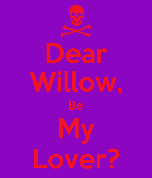 Dear Willow, Be My Lover?