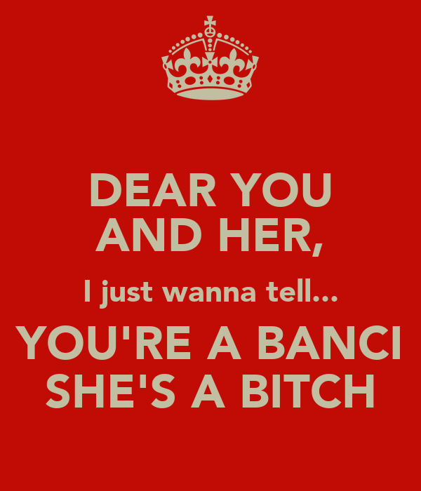 DEAR YOU AND HER, I just wanna tell... YOU'RE A BANCI SHE'S A BITCH