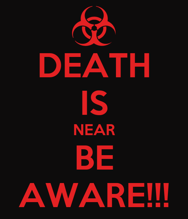 DEATH IS NEAR BE AWARE!!!