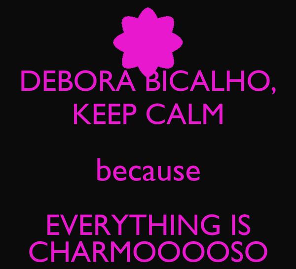 DEBORA BICALHO, KEEP CALM because EVERYTHING IS CHARMOOOOSO