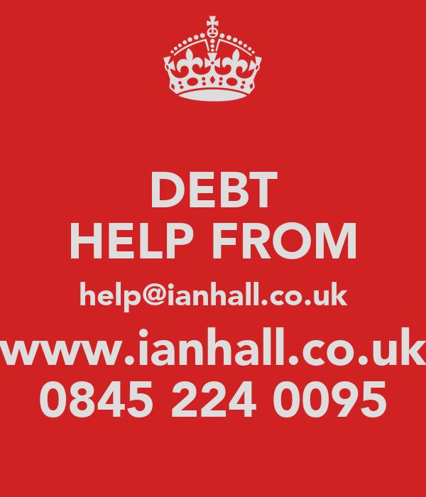 DEBT HELP FROM help@ianhall.co.uk www.ianhall.co.uk 0845 224 0095