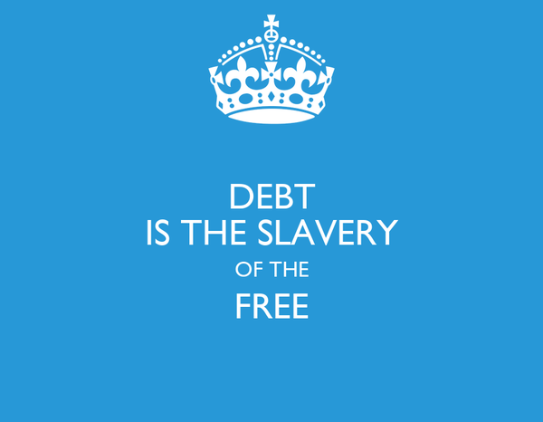 DEBT IS THE SLAVERY OF THE FREE