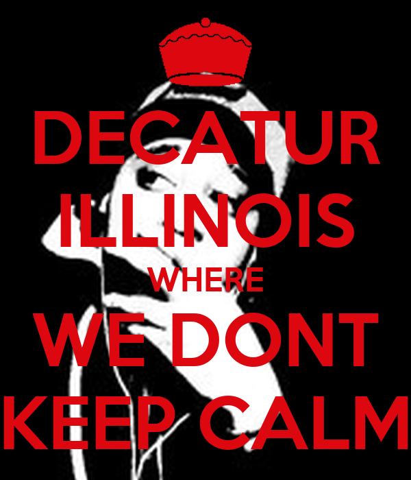 DECATUR ILLINOIS WHERE WE DONT KEEP CALM
