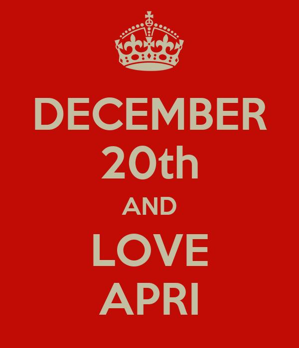 DECEMBER 20th AND LOVE APRI