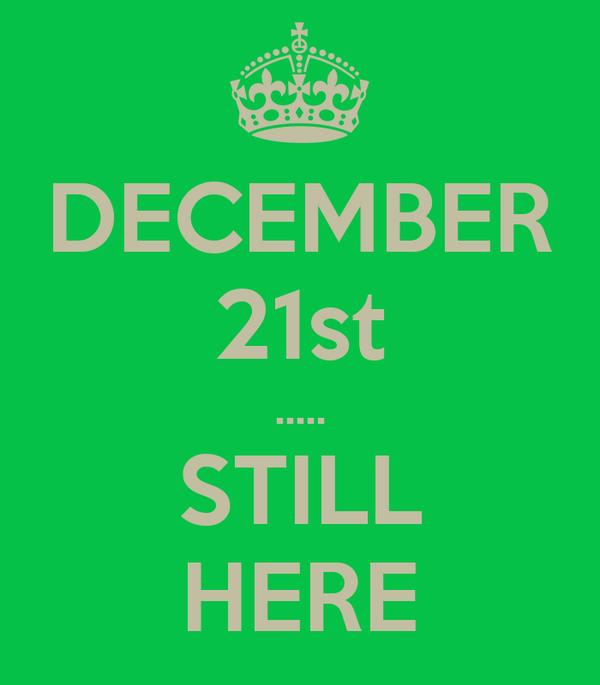 DECEMBER 21st ..... STILL HERE