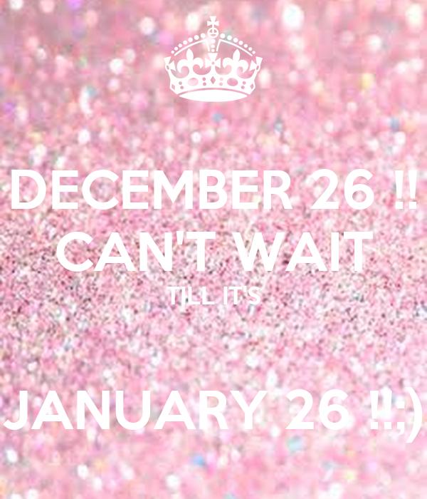 DECEMBER 26 !! CAN'T WAIT TILL IT'S  JANUARY 26 !!;)