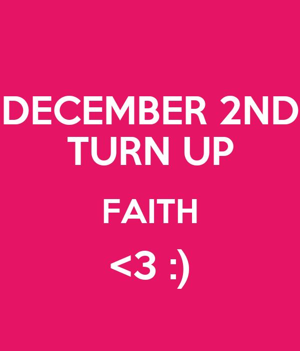 DECEMBER 2ND TURN UP FAITH <3 :)