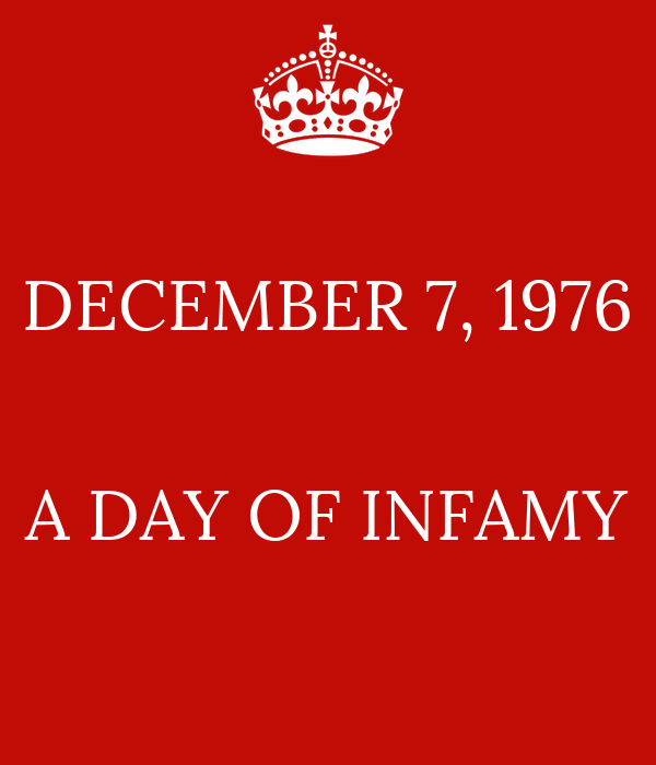DECEMBER 7, 1976   A DAY OF INFAMY