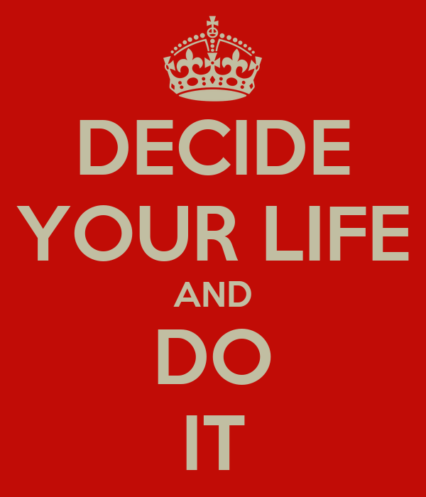 DECIDE YOUR LIFE AND DO IT