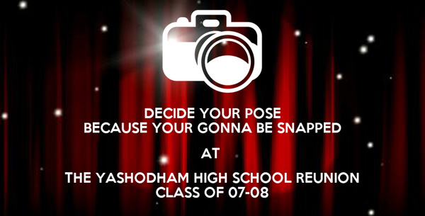 DECIDE YOUR POSE BECAUSE YOUR GONNA BE SNAPPED AT  THE YASHODHAM HIGH SCHOOL REUNION CLASS OF 07-08