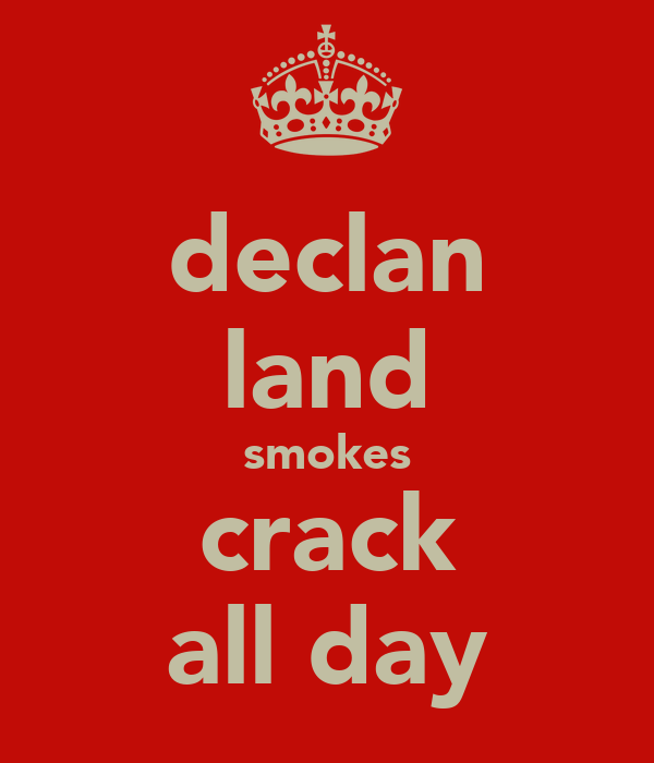 declan land smokes crack all day