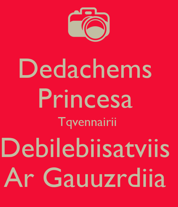 Dedachems  Princesa  Tqvennairii  Debilebiisatviis  Ar Gauuzrdiia