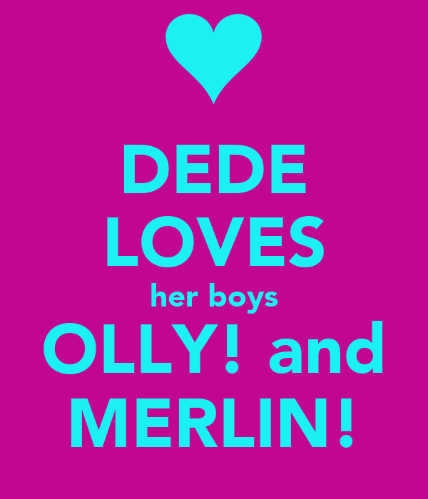 DEDE LOVES her boys OLLY! and MERLIN!