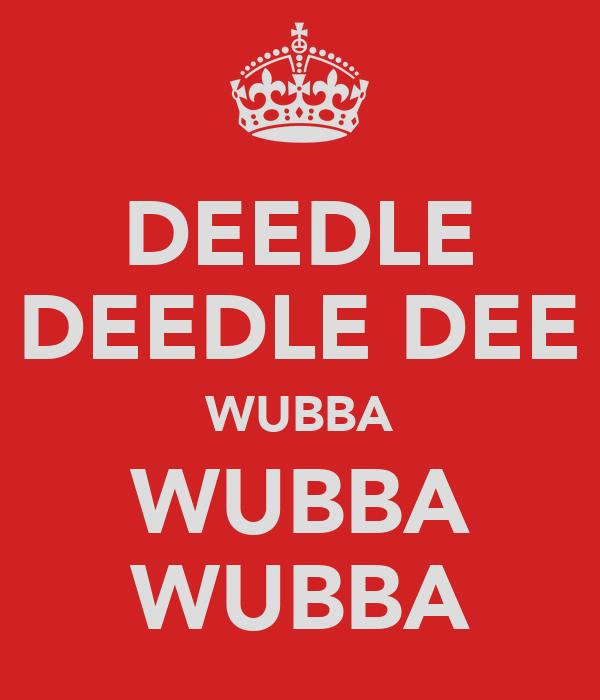 DEEDLE DEEDLE DEE WUBBA WUBBA WUBBA