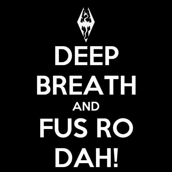 DEEP BREATH AND FUS RO DAH!
