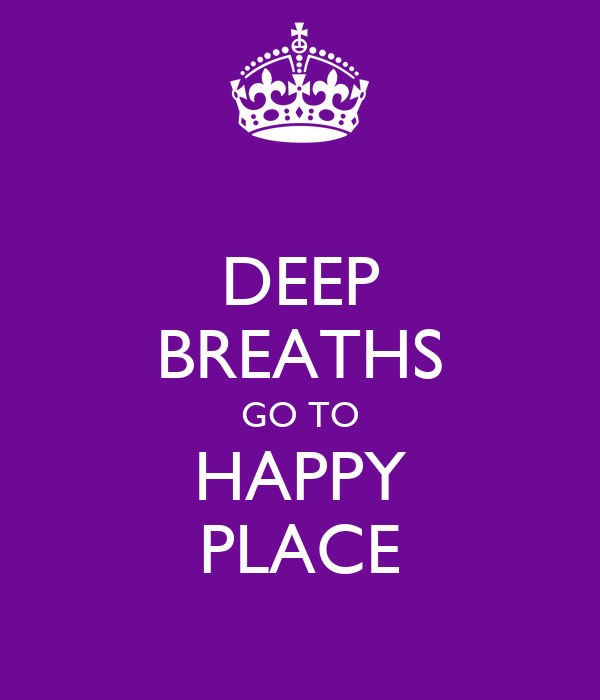 DEEP BREATHS GO TO HAPPY PLACE
