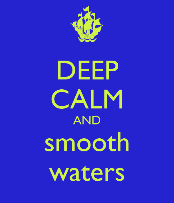 DEEP CALM AND smooth waters