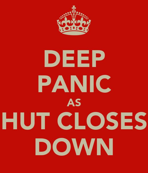 DEEP PANIC AS HUT CLOSES DOWN