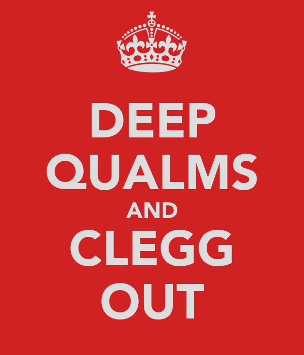 DEEP QUALMS AND CLEGG OUT