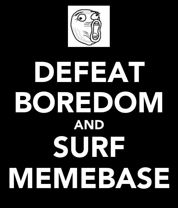 DEFEAT BOREDOM AND SURF MEMEBASE