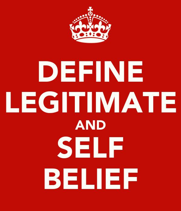 DEFINE LEGITIMATE AND SELF BELIEF