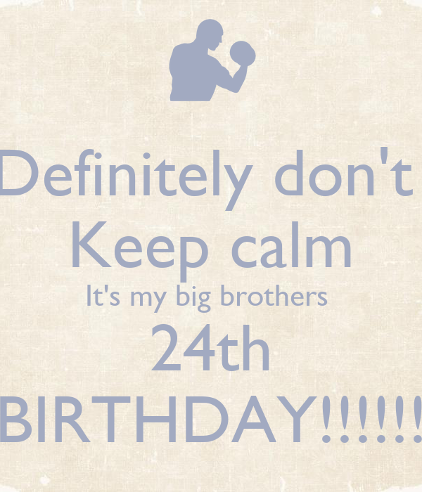 Definitely don't  Keep calm It's my big brothers  24th BIRTHDAY!!!!!!