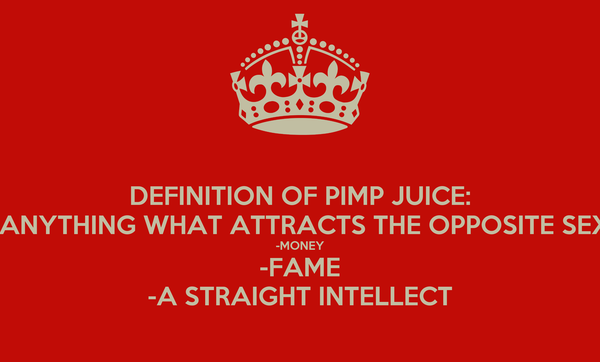 DEFINITION OF PIMP JUICE: -ANYTHING WHAT ATTRACTS THE OPPOSITE SEX -MONEY -FAME -A STRAIGHT INTELLECT