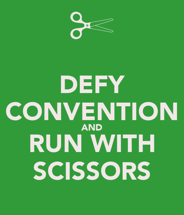 DEFY CONVENTION AND RUN WITH SCISSORS