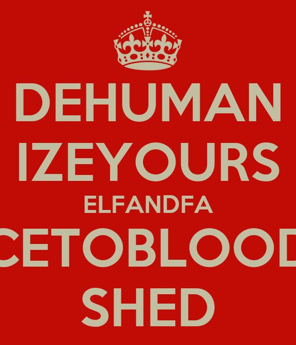 DEHUMAN IZEYOURS ELFANDFA CETOBLOOD SHED
