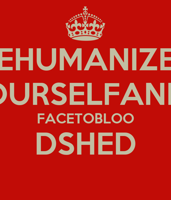 DEHUMANIZEY OURSELFAND FACETOBLOO DSHED