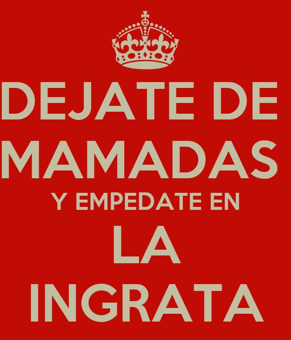 DEJATE DE  MAMADAS  Y EMPEDATE EN LA INGRATA