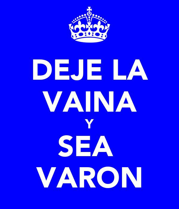 DEJE LA VAINA Y SEA  VARON