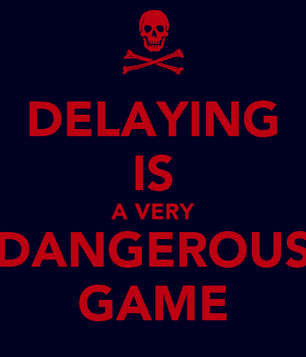 DELAYING IS A VERY DANGEROUS GAME