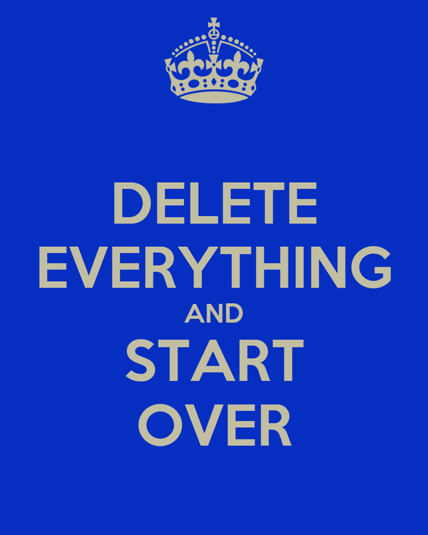 DELETE EVERYTHING AND START OVER