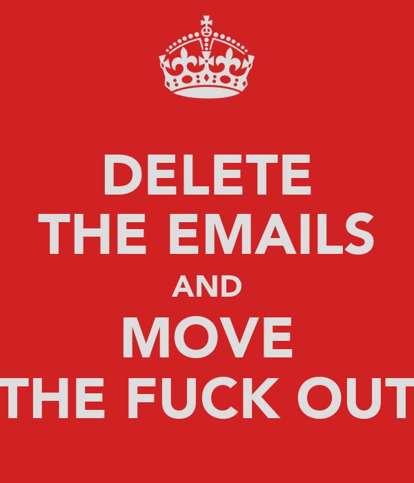 DELETE THE EMAILS AND MOVE THE FUCK OUT