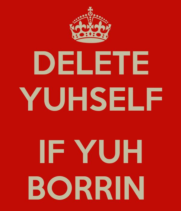 DELETE YUHSELF  IF YUH BORRIN