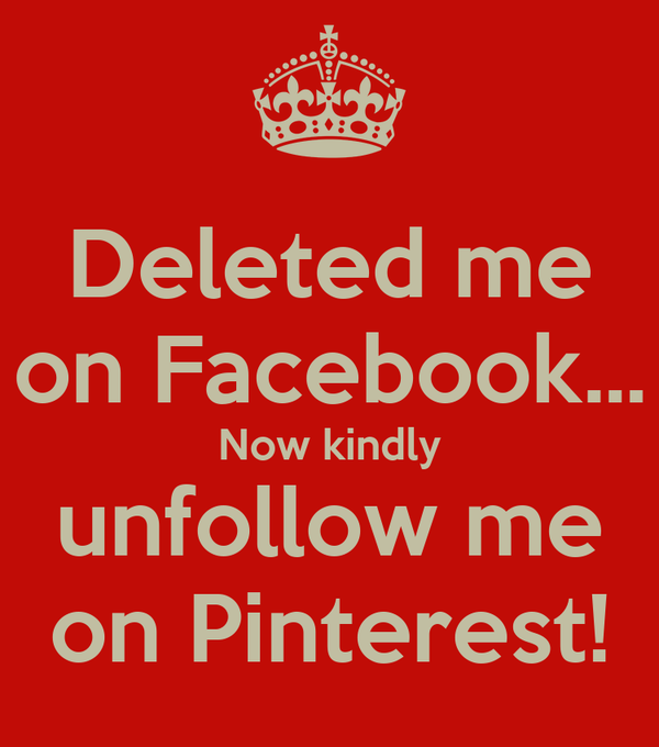 Deleted me on Facebook... Now kindly unfollow me on Pinterest!