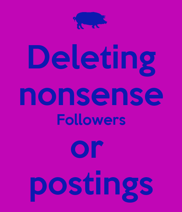 Deleting nonsense Followers or  postings