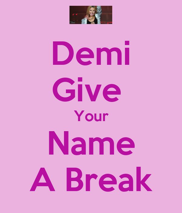 Demi Give  Your Name A Break