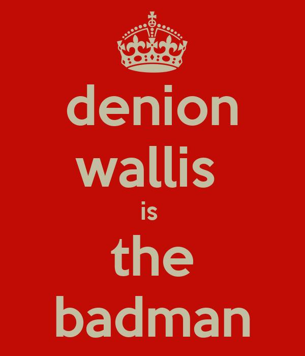 denion wallis  is  the badman