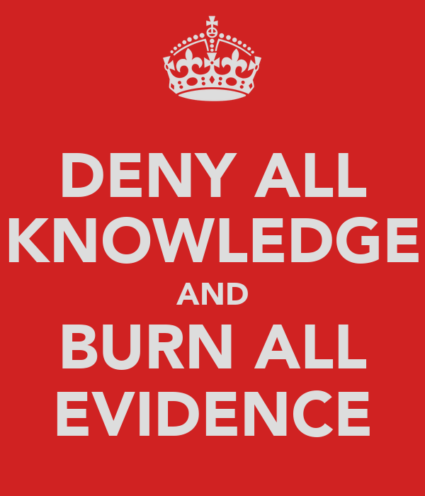 DENY ALL KNOWLEDGE AND BURN ALL EVIDENCE