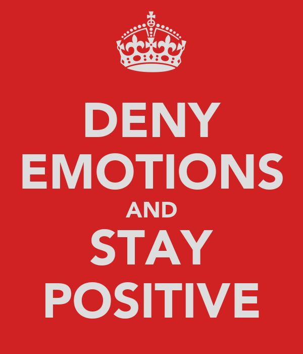 DENY EMOTIONS AND STAY POSITIVE