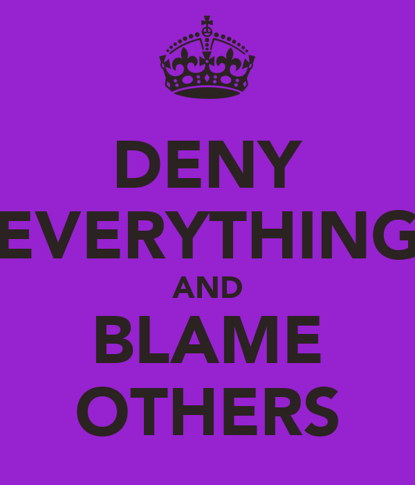 DENY EVERYTHING AND BLAME OTHERS