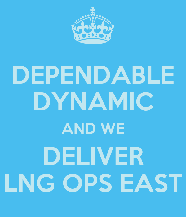 DEPENDABLE DYNAMIC AND WE DELIVER LNG OPS EAST